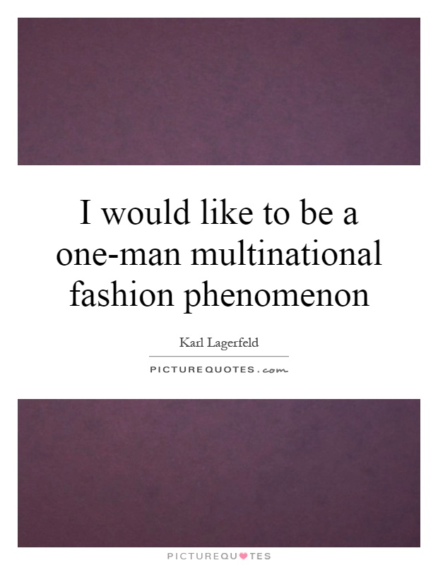 I would like to be a one-man multinational fashion phenomenon Picture Quote #1