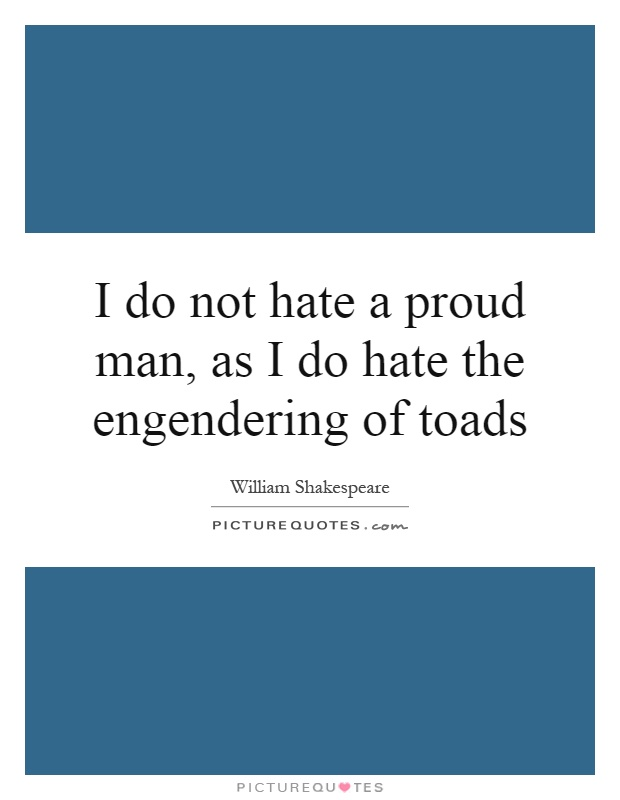 I do not hate a proud man, as I do hate the engendering of toads Picture Quote #1