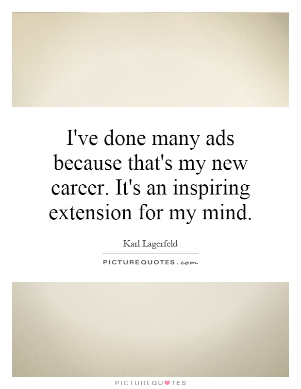 I've done many ads because that's my new career. It's an inspiring extension for my mind Picture Quote #1