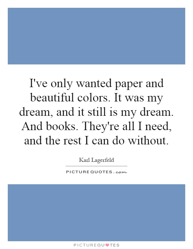 I've only wanted paper and beautiful colors. It was my dream, and it still is my dream. And books. They're all I need, and the rest I can do without Picture Quote #1
