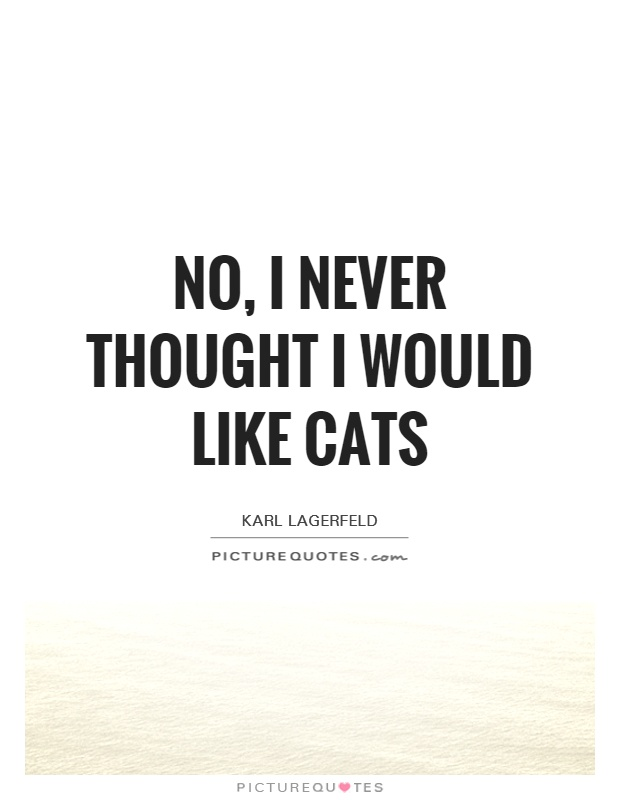 No, I never thought I would like cats Picture Quote #1