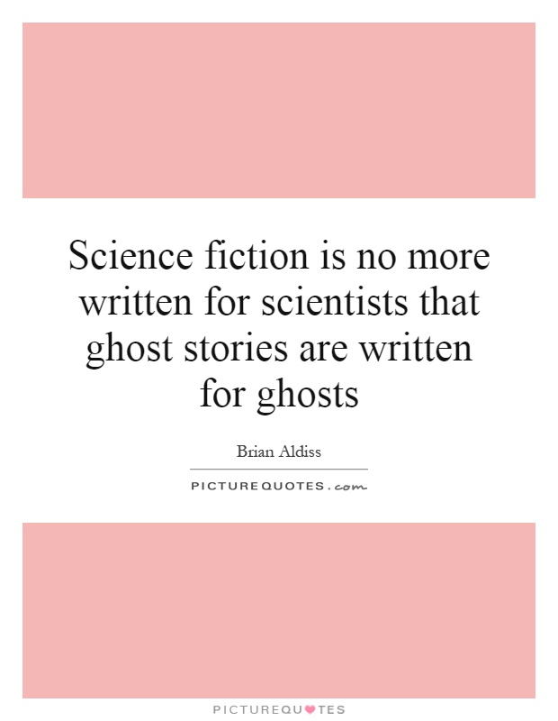 Science fiction is no more written for scientists that ghost stories are written for ghosts Picture Quote #1