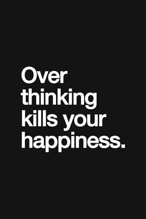 Over thinking kills your happiness Picture Quote #1