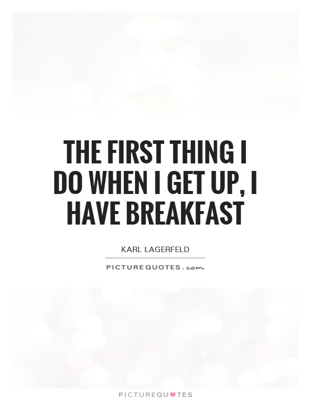 The first thing I do when I get up, I have breakfast Picture Quote #1