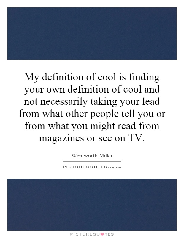My definition of cool is finding your own definition of cool and not necessarily taking your lead from what other people tell you or from what you might read from magazines or see on TV Picture Quote #1