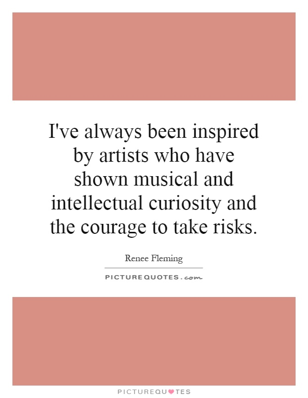 I've always been inspired by artists who have shown musical and intellectual curiosity and the courage to take risks Picture Quote #1