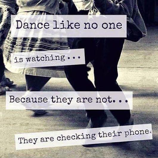 Dance like no one is watching... Because they are not... They are checking their phone Picture Quote #1