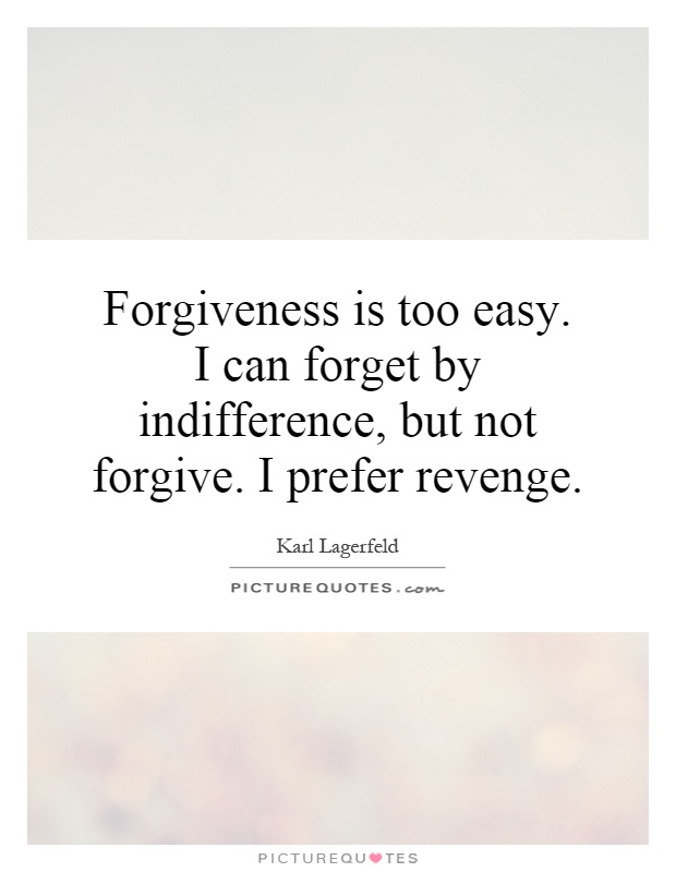 Forgiveness is too easy. I can forget by indifference, but not forgive. I prefer revenge Picture Quote #1