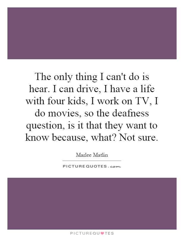 The only thing I can't do is hear. I can drive, I have a life with four kids, I work on TV, I do movies, so the deafness question, is it that they want to know because, what? Not sure Picture Quote #1