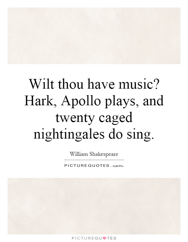 Wilt thou have music? Hark, Apollo plays, and twenty caged nightingales do sing Picture Quote #1