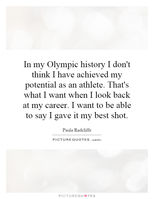 In my Olympic history I don't think I have achieved my potential as an athlete. That's what I want when I look back at my career. I want to be able to say I gave it my best shot Picture Quote #1