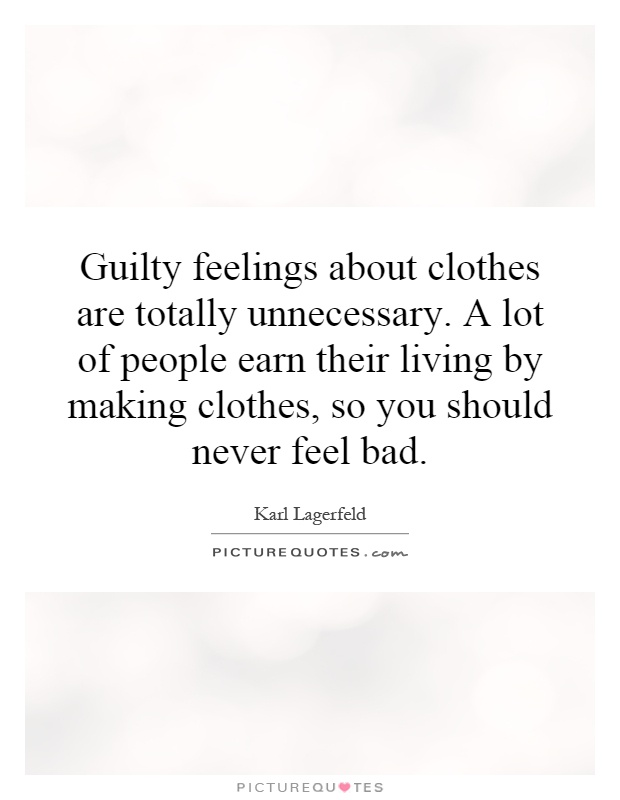 Guilty feelings about clothes are totally unnecessary. A lot of people earn their living by making clothes, so you should never feel bad Picture Quote #1
