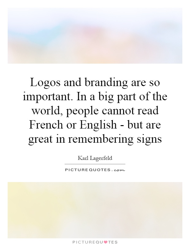 Logos and branding are so important. In a big part of the world, people cannot read French or English - but are great in remembering signs Picture Quote #1
