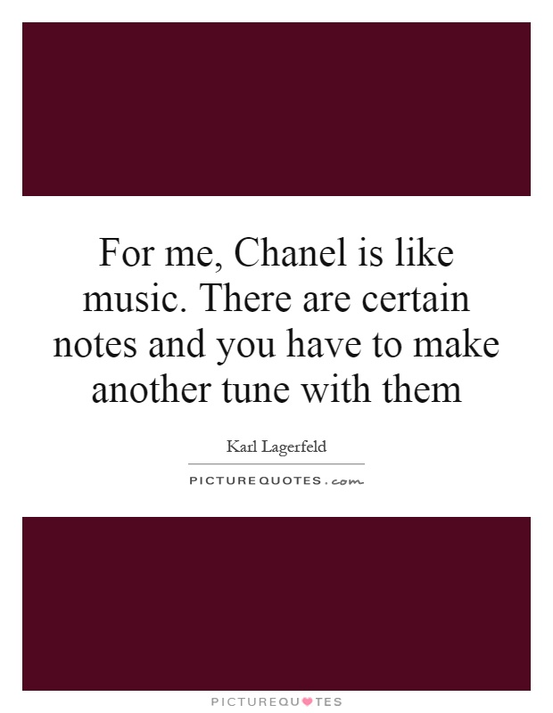For me, Chanel is like music. There are certain notes and you have to make another tune with them Picture Quote #1