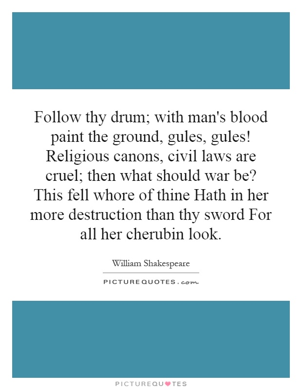 Follow thy drum; with man's blood paint the ground, gules, gules! Religious canons, civil laws are cruel; then what should war be? This fell whore of thine Hath in her more destruction than thy sword For all her cherubin look Picture Quote #1
