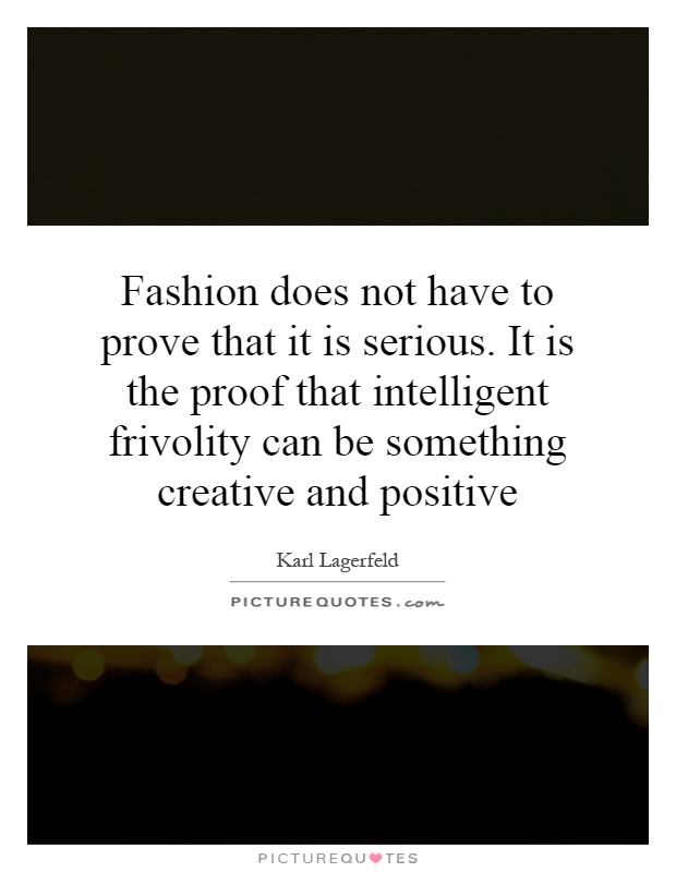 Fashion does not have to prove that it is serious. It is the proof that intelligent frivolity can be something creative and positive Picture Quote #1