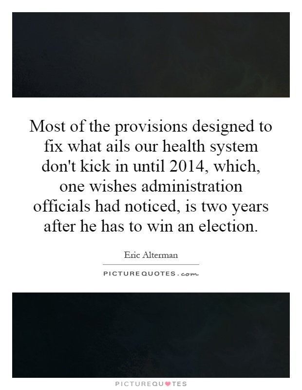 Most of the provisions designed to fix what ails our health system don't kick in until 2014, which, one wishes administration officials had noticed, is two years after he has to win an election Picture Quote #1