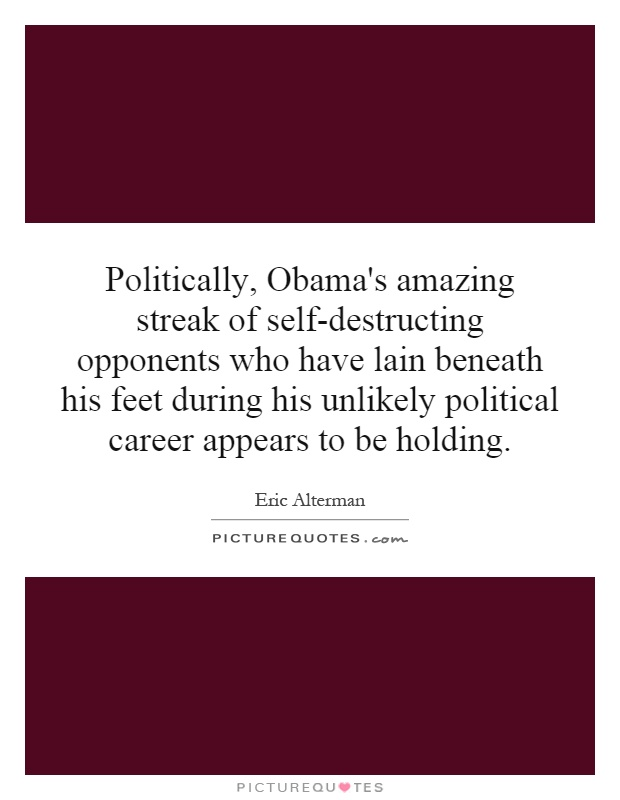 Politically, Obama's amazing streak of self-destructing opponents who have lain beneath his feet during his unlikely political career appears to be holding Picture Quote #1