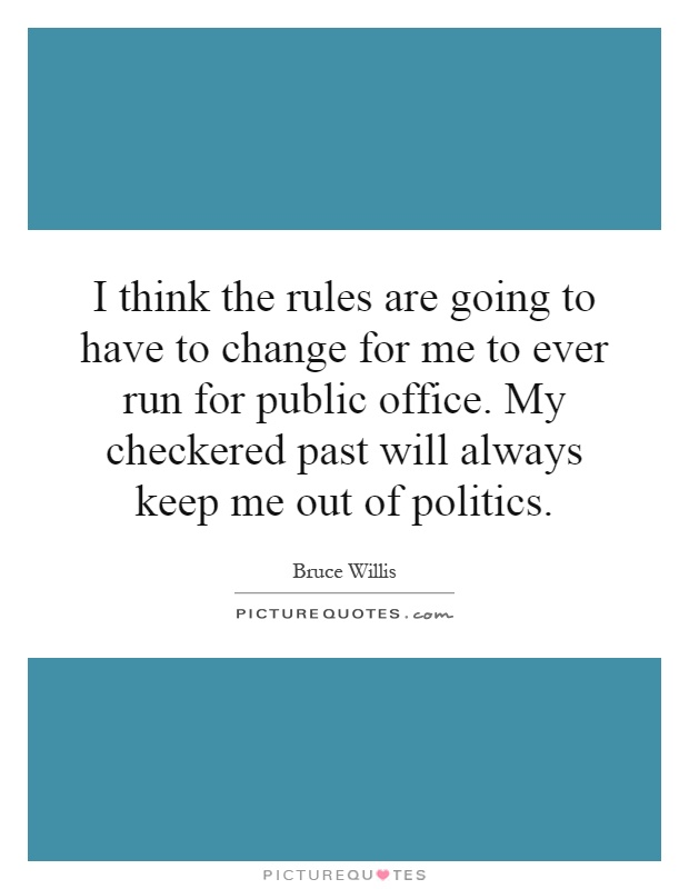 I think the rules are going to have to change for me to ever run for public office. My checkered past will always keep me out of politics Picture Quote #1