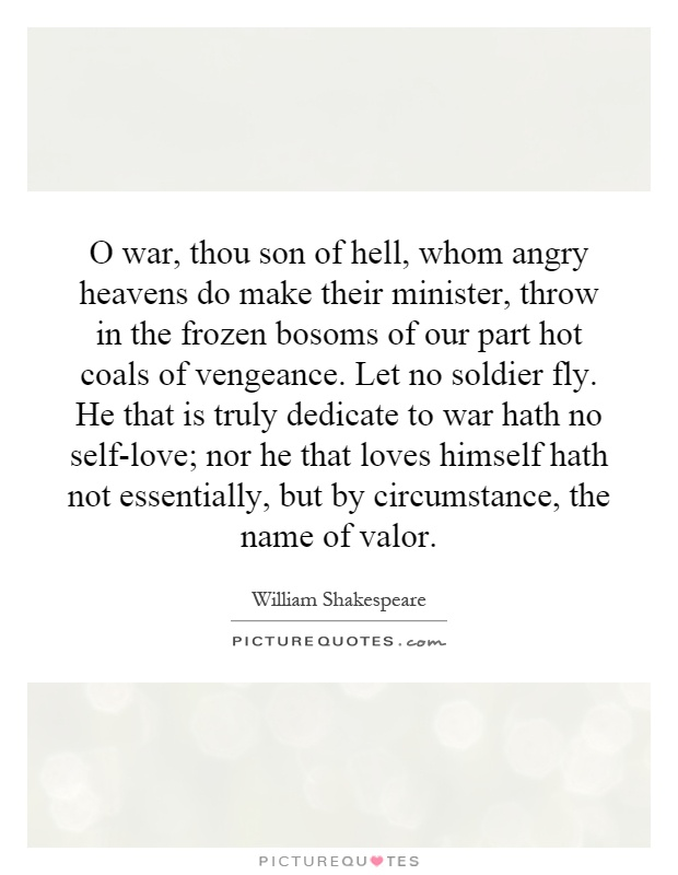 O war, thou son of hell, whom angry heavens do make their minister, throw in the frozen bosoms of our part hot coals of vengeance. Let no soldier fly. He that is truly dedicate to war hath no self-love; nor he that loves himself hath not essentially, but by circumstance, the name of valor Picture Quote #1