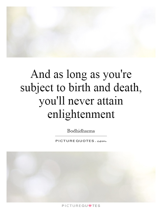 And as long as you're subject to birth and death, you'll never attain enlightenment Picture Quote #1