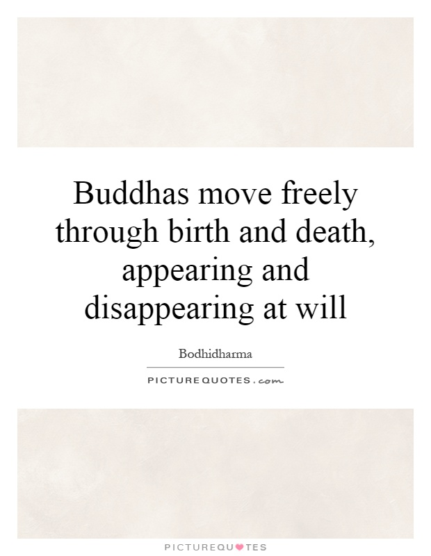 Buddhas move freely through birth and death, appearing and disappearing at will Picture Quote #1