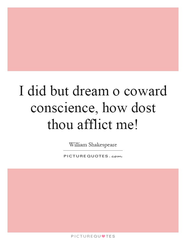 I did but dream o coward conscience, how dost thou afflict me! Picture Quote #1