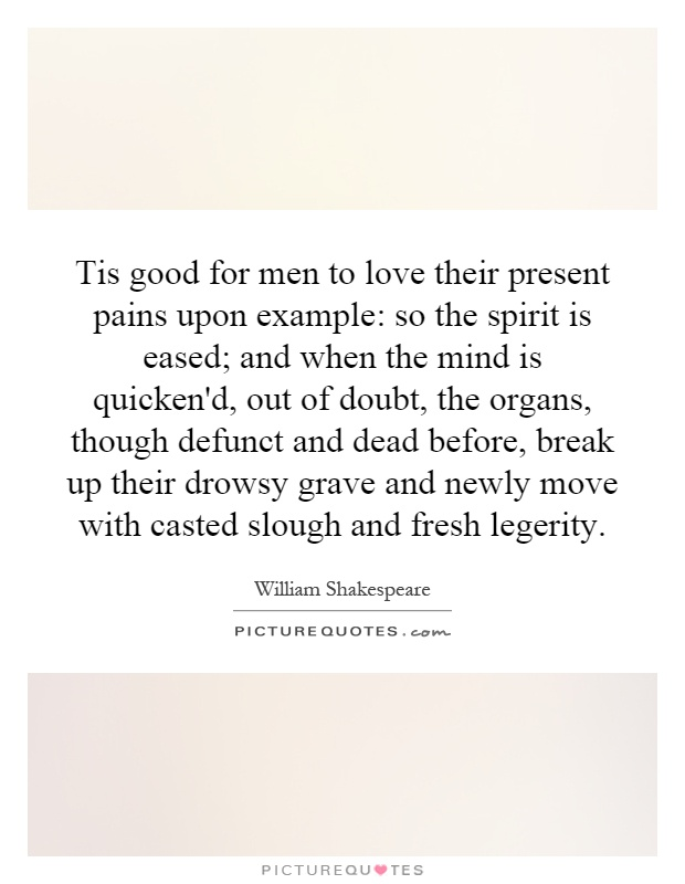 Tis good for men to love their present pains upon example: so the spirit is eased; and when the mind is quicken'd, out of doubt, the organs, though defunct and dead before, break up their drowsy grave and newly move with casted slough and fresh legerity Picture Quote #1