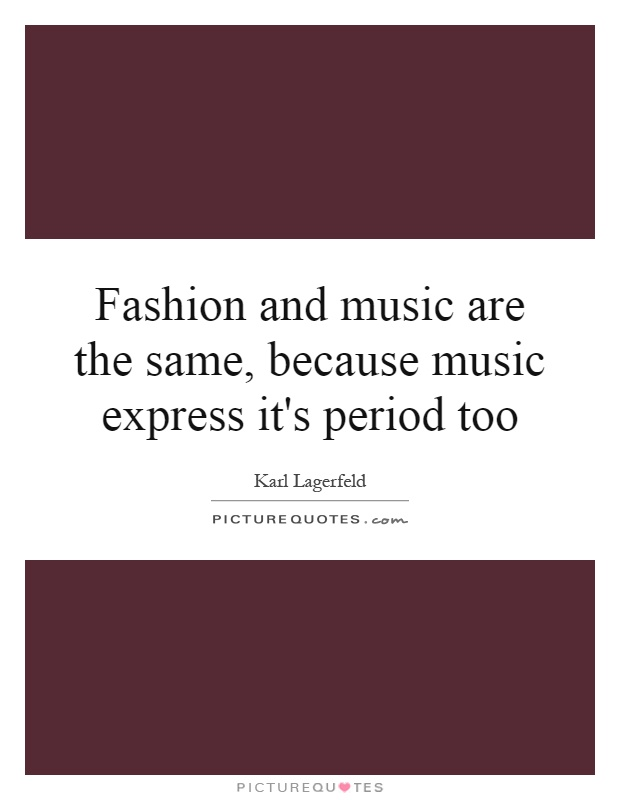 Fashion and music are the same, because music express it's period too Picture Quote #1
