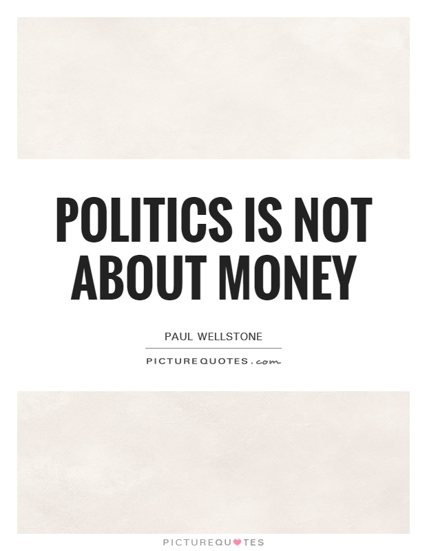 Politics is not about money Picture Quote #1
