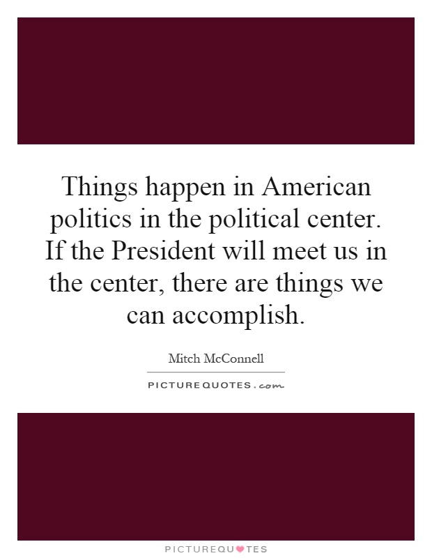 Things happen in American politics in the political center. If the President will meet us in the center, there are things we can accomplish Picture Quote #1