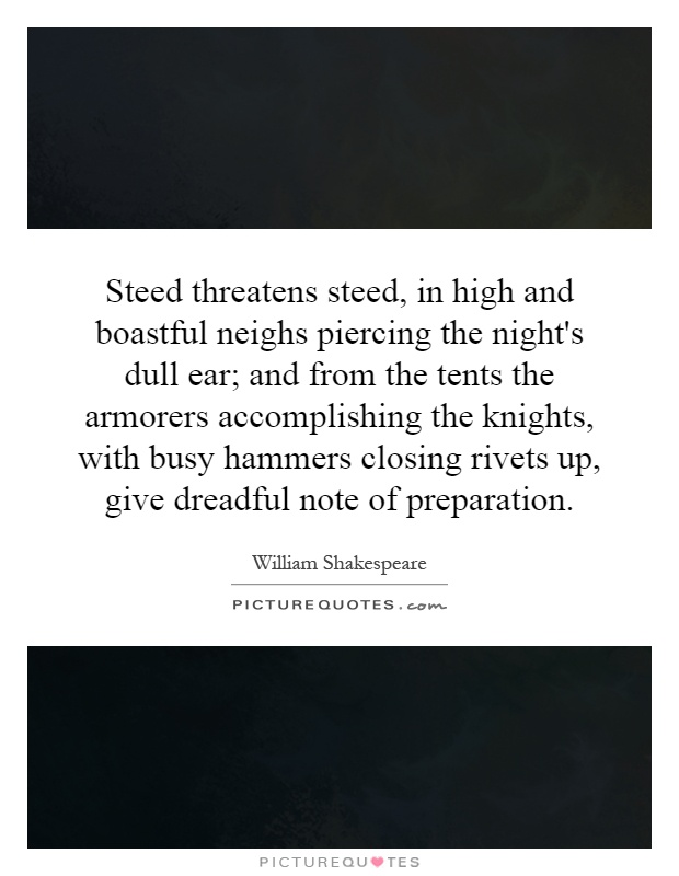 Steed threatens steed, in high and boastful neighs piercing the night's dull ear; and from the tents the armorers accomplishing the knights, with busy hammers closing rivets up, give dreadful note of preparation Picture Quote #1