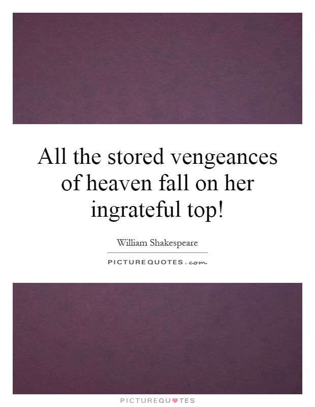 All the stored vengeances of heaven fall on her ingrateful top! Picture Quote #1