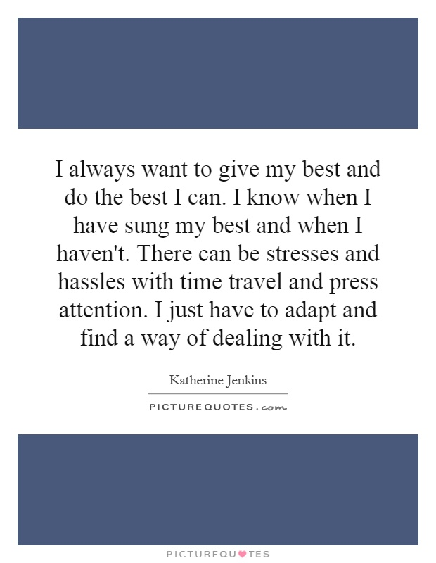 I always want to give my best and do the best I can. I know when I have sung my best and when I haven't. There can be stresses and hassles with time travel and press attention. I just have to adapt and find a way of dealing with it Picture Quote #1