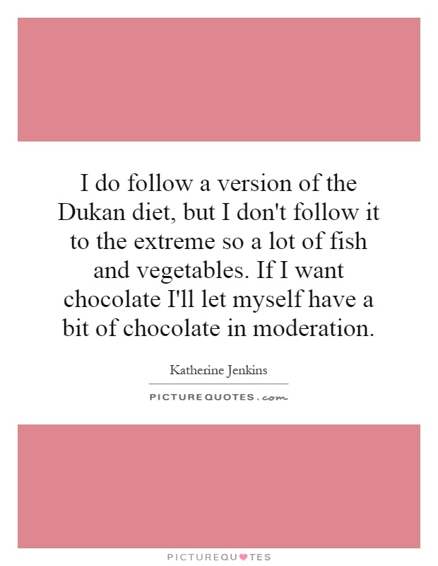 I do follow a version of the Dukan diet, but I don't follow it to the extreme so a lot of fish and vegetables. If I want chocolate I'll let myself have a bit of chocolate in moderation Picture Quote #1