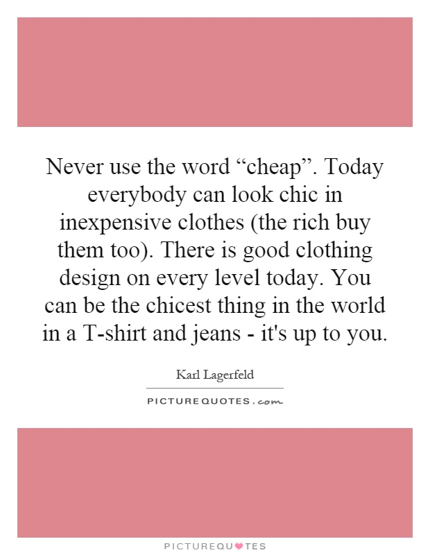 "Never use the word ""cheap"". Today everybody can look chic in inexpensive clothes (the rich buy them too). There is good clothing design on every level today. You can be the chicest thing in the world in a T-shirt and jeans - it's up to you Picture Quote #1"