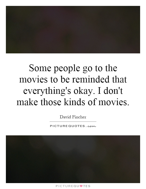 Some people go to the movies to be reminded that everything's okay. I don't make those kinds of movies Picture Quote #1