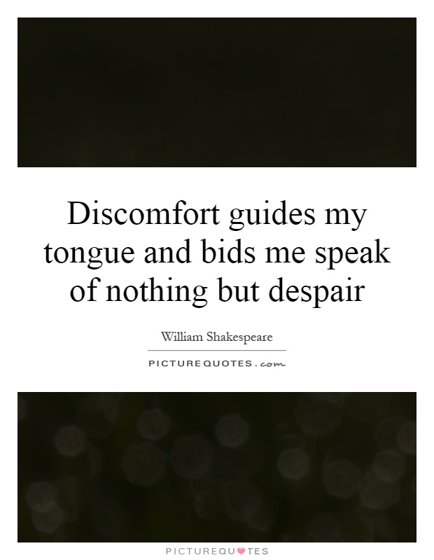 Discomfort guides my tongue and bids me speak of nothing but despair Picture Quote #1