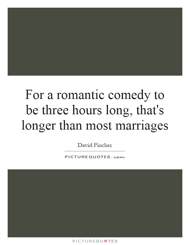 For a romantic comedy to be three hours long, that's longer than most marriages Picture Quote #1