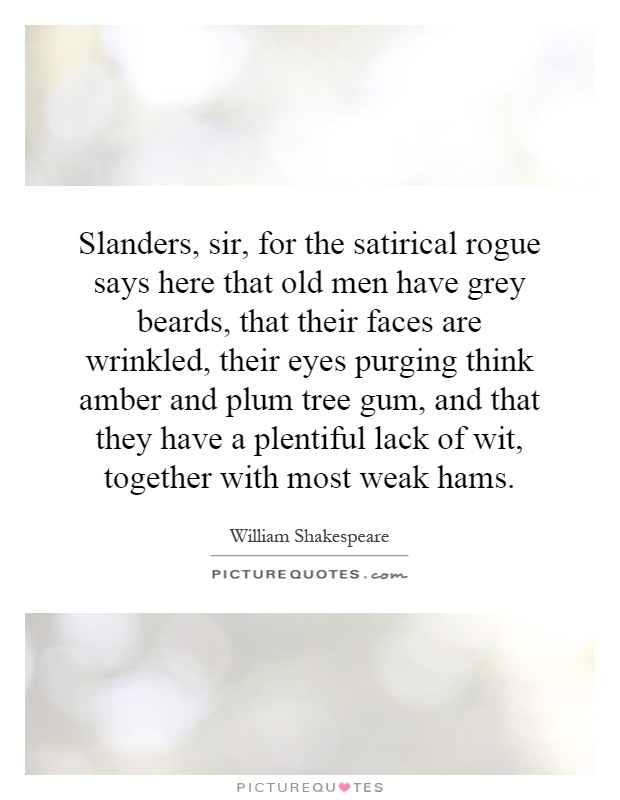 Slanders, sir, for the satirical rogue says here that old men have grey beards, that their faces are wrinkled, their eyes purging think amber and plum tree gum, and that they have a plentiful lack of wit, together with most weak hams Picture Quote #1