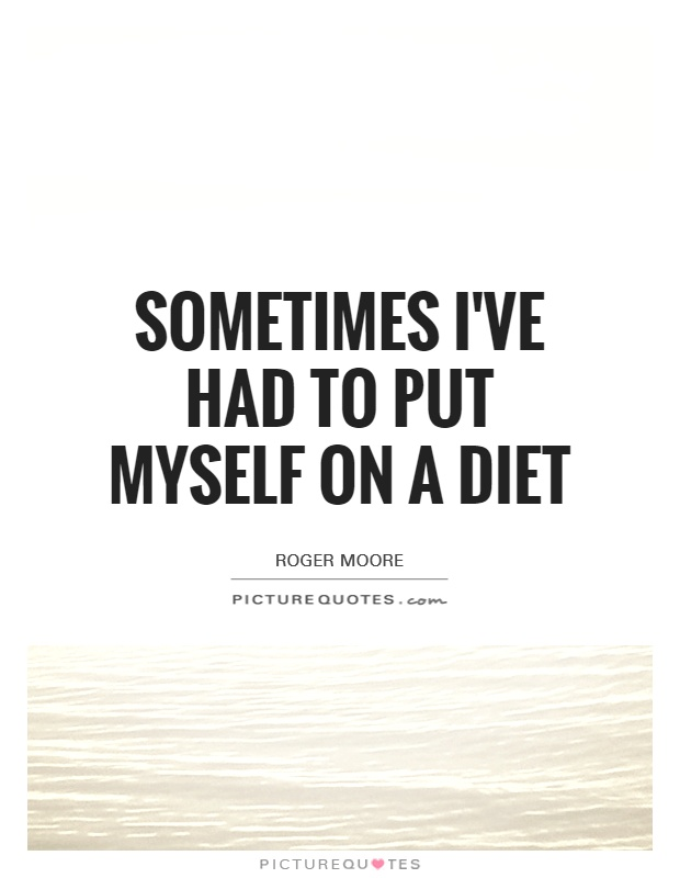 Sometimes I've had to put myself on a diet Picture Quote #1