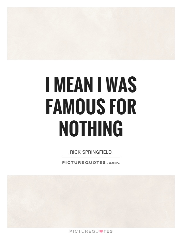 I mean I was famous for nothing Picture Quote #1