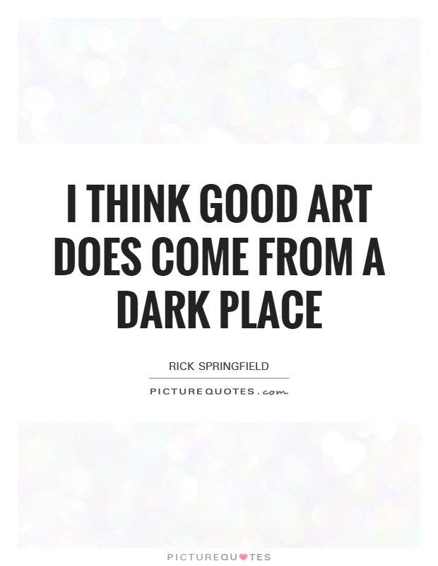 I think good art does come from a dark place Picture Quote #1