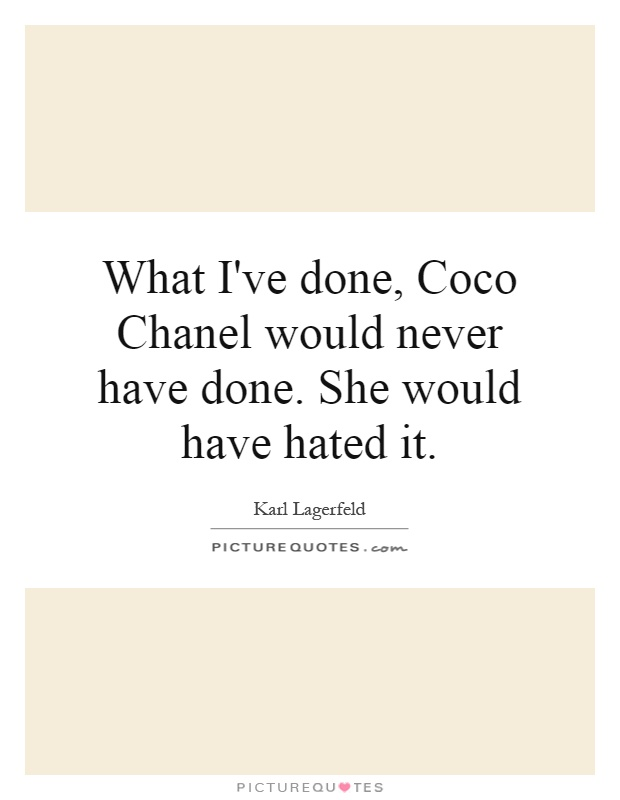 What I've done, Coco Chanel would never have done. She would have hated it Picture Quote #1