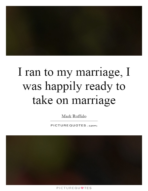 I ran to my marriage, I was happily ready to take on marriage Picture Quote #1