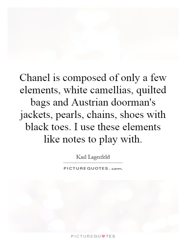 Chanel is composed of only a few elements, white camellias, quilted bags and Austrian doorman's jackets, pearls, chains, shoes with black toes. I use these elements like notes to play with Picture Quote #1