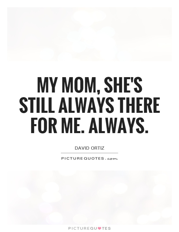My mom, she's still always there for me. Always Picture Quote #1