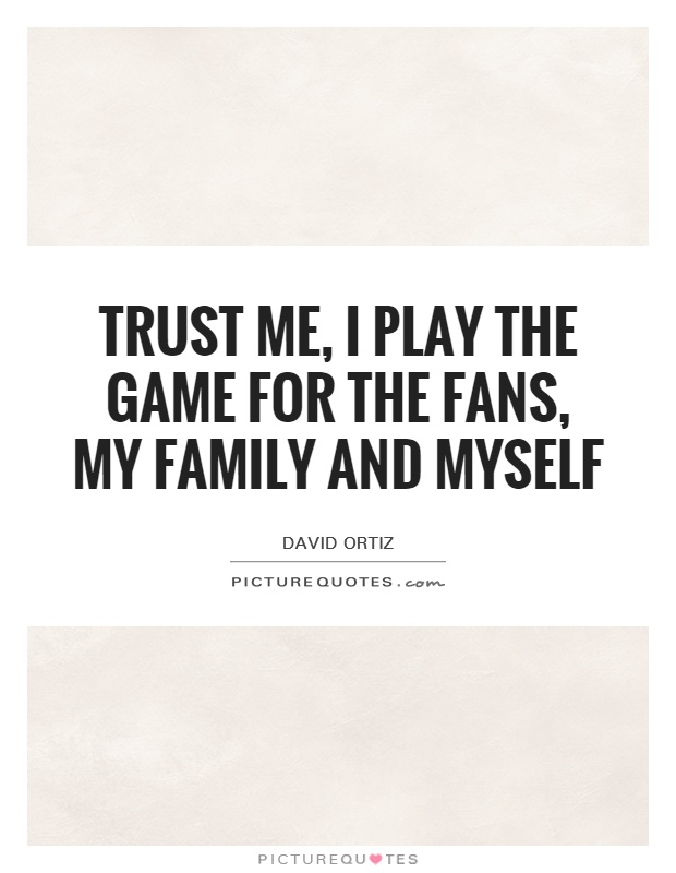 Trust me, I play the game for the fans, my family and myself Picture Quote #1