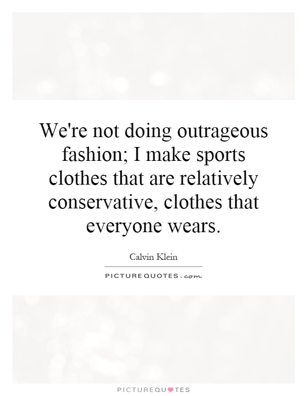 We're not doing outrageous fashion; I make sports clothes that are relatively conservative, clothes that everyone wears Picture Quote #1