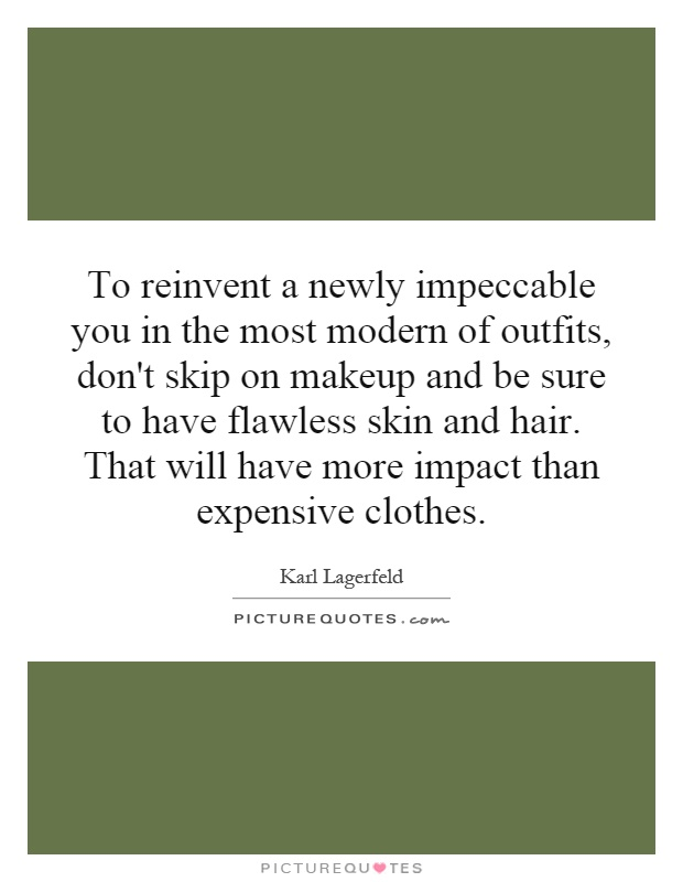 To reinvent a newly impeccable you in the most modern of outfits, don't skip on makeup and be sure to have flawless skin and hair. That will have more impact than expensive clothes Picture Quote #1